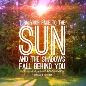 Turn-your-face-to-the-sun-and-the-shadows-fall-behind-you.-Charlotte-Whitton